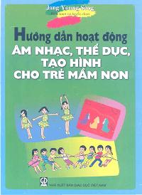 Hướng Dẫn Hoạt Động Âm Nhạc, Thể Dục, Tạo Hình Cho Trẻ Mầm Non - Jang Young Soog