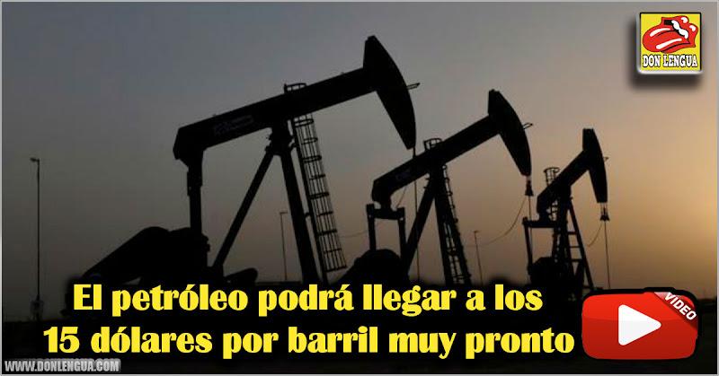 El petróleo podrá llegar a los 15 dólares por barril muy pronto
