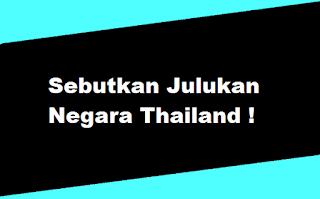 Sebutkan Julukan Negara Thailand