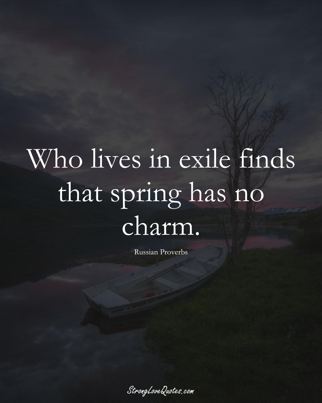Who lives in exile finds that spring has no charm. (Russian Sayings);  #AsianSayings