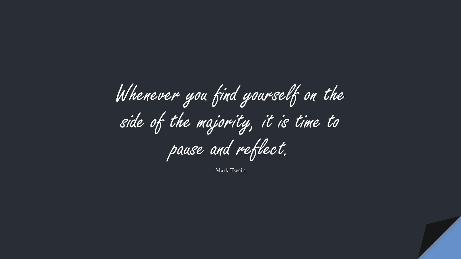 Whenever you find yourself on the side of the majority, it is time to pause and reflect. (Mark Twain);  #ShortQuotes
