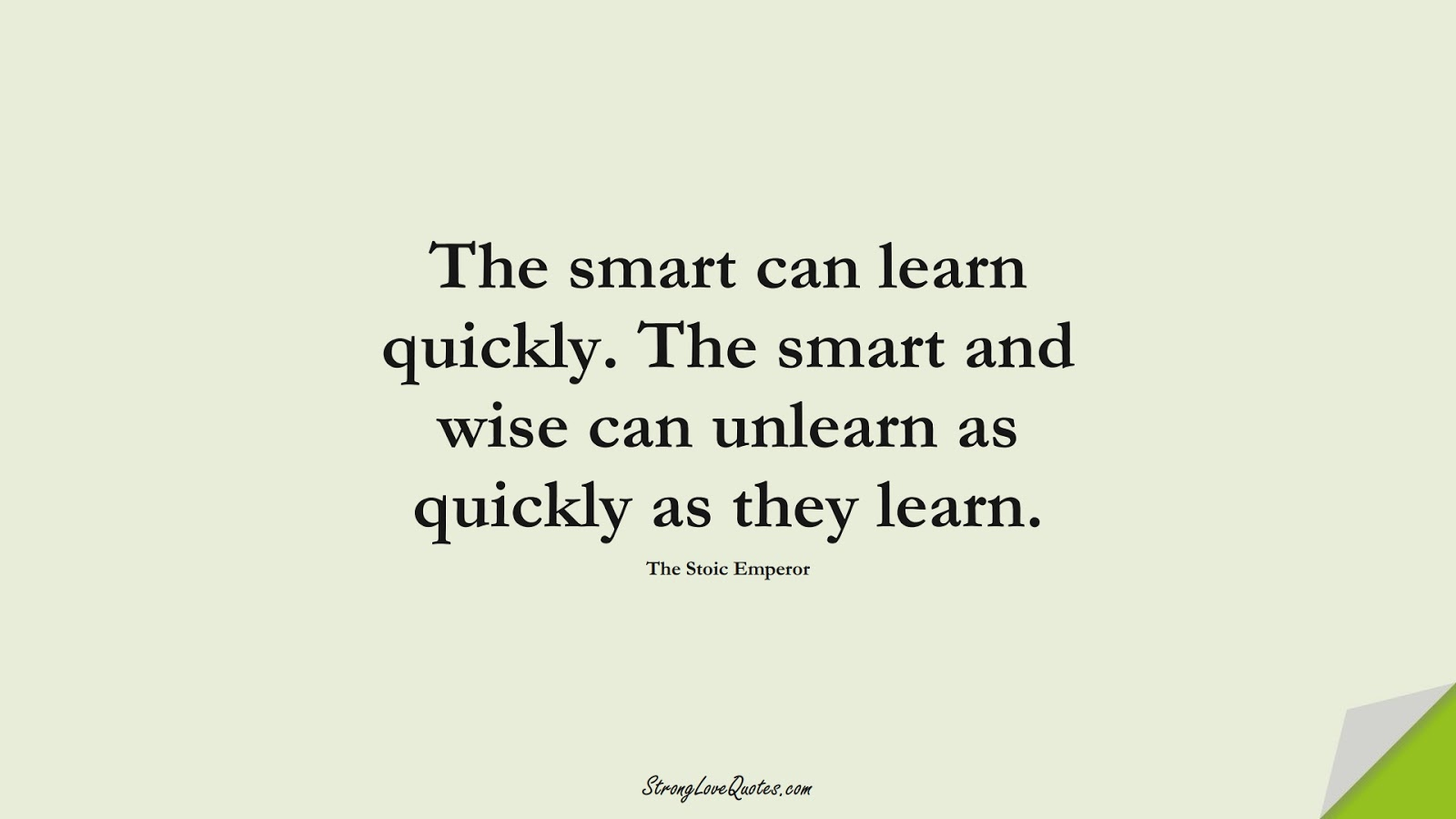 The smart can learn quickly. The smart and wise can unlearn as quickly as they learn. (The Stoic Emperor);  #LearningQuotes