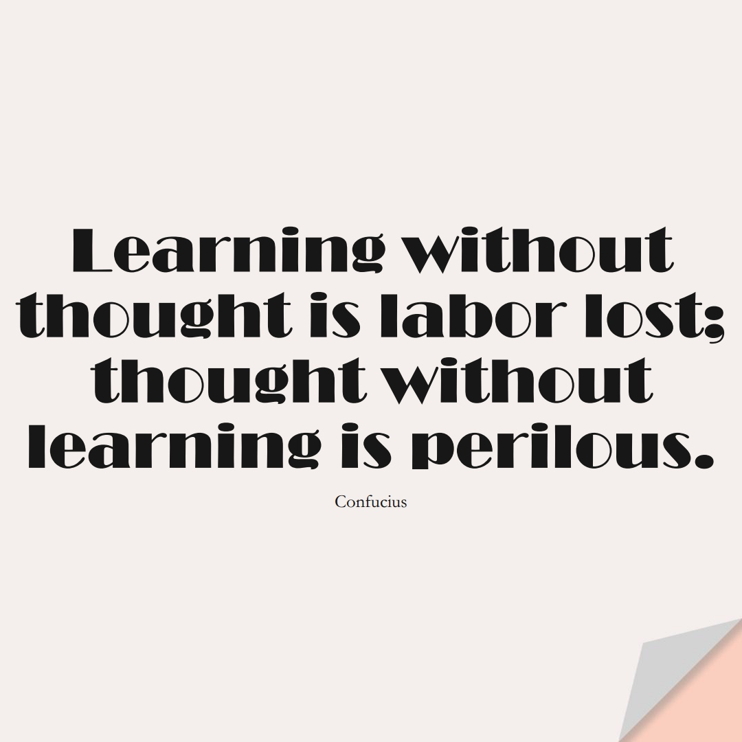 Learning without thought is labor lost; thought without learning is perilous. (Confucius);  #LearningQuotes