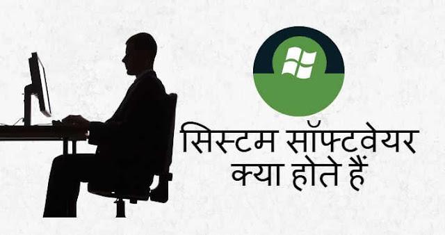 सिस्टम सॉफ्टवेयर क्या होते हैं - What is System Software in Hindi