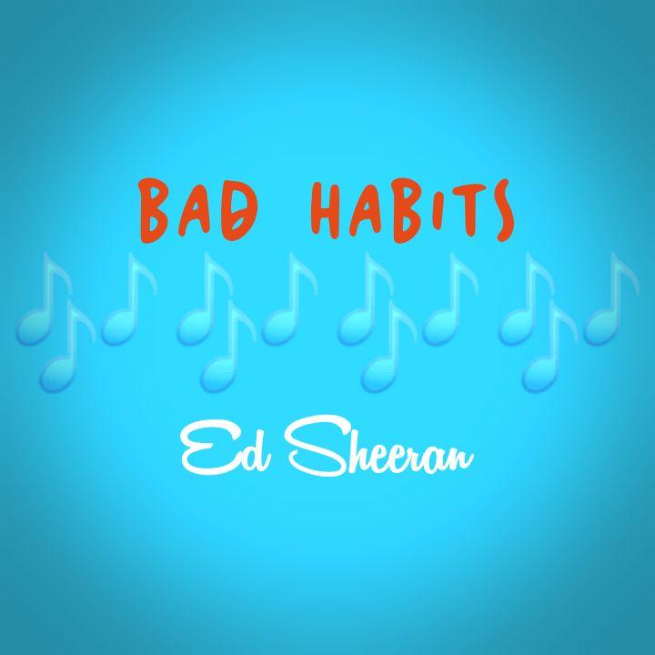 Ed Sheeran's Music: BAD HABITS (Single-Track) - Song Chorus: My bad habits lead to late nights ending alone.. - Streaming/MP3 Download