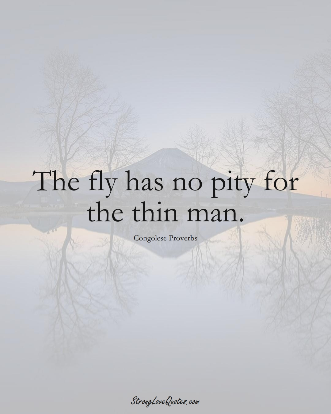 The fly has no pity for the thin man. (Congolese Sayings);  #AfricanSayings