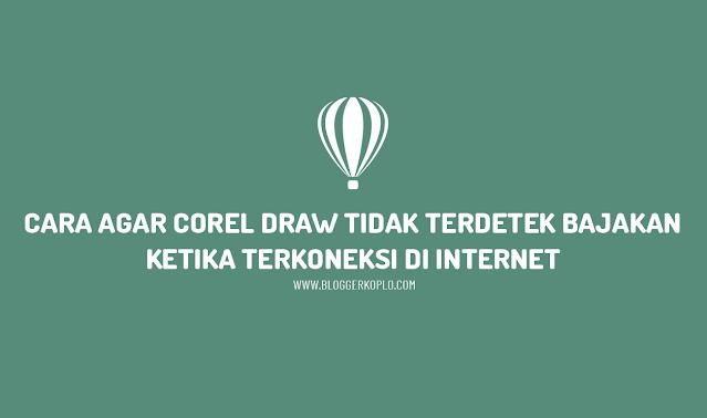 Cara Agar Corel Draw Tidak Terdeteksi Bajakan Ketika Terkoneksi Internet