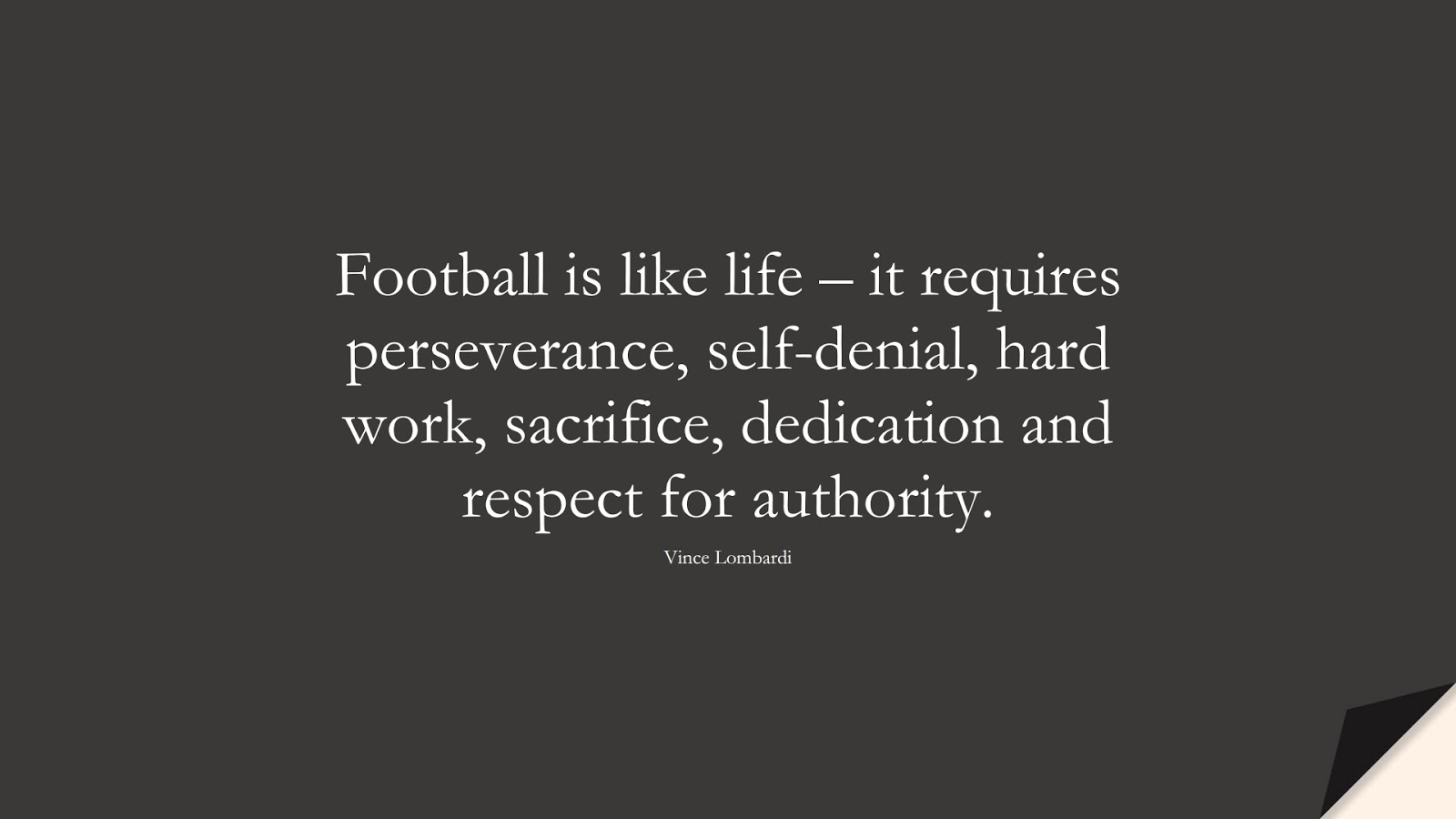 Football is like life – it requires perseverance, self-denial, hard work, sacrifice, dedication and respect for authority. (Vince Lombardi);  #FamousQuotes