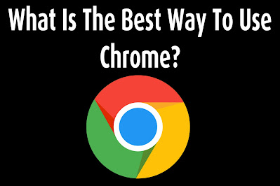 What Is The Best Way To Use Chrome?