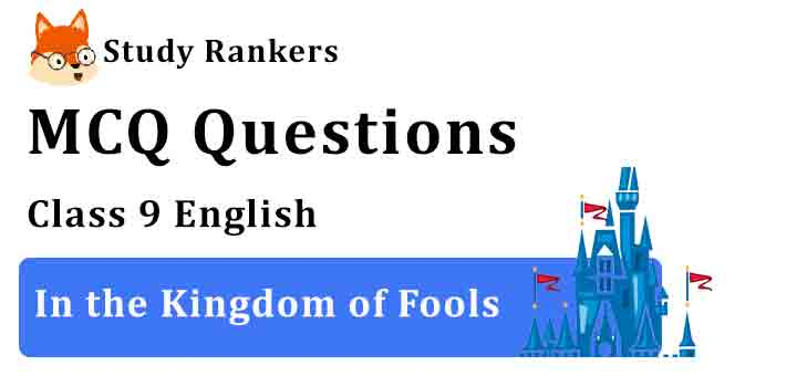 MCQ Questions for Class 9 English Chapter 4 In the Kingdom of Fools Moments