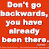 Don't go backwards, you have already been there. ~Ray Charles