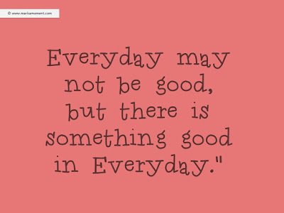 positive thinking quotes about life: Every day may not be good, but there is something good in everyday,