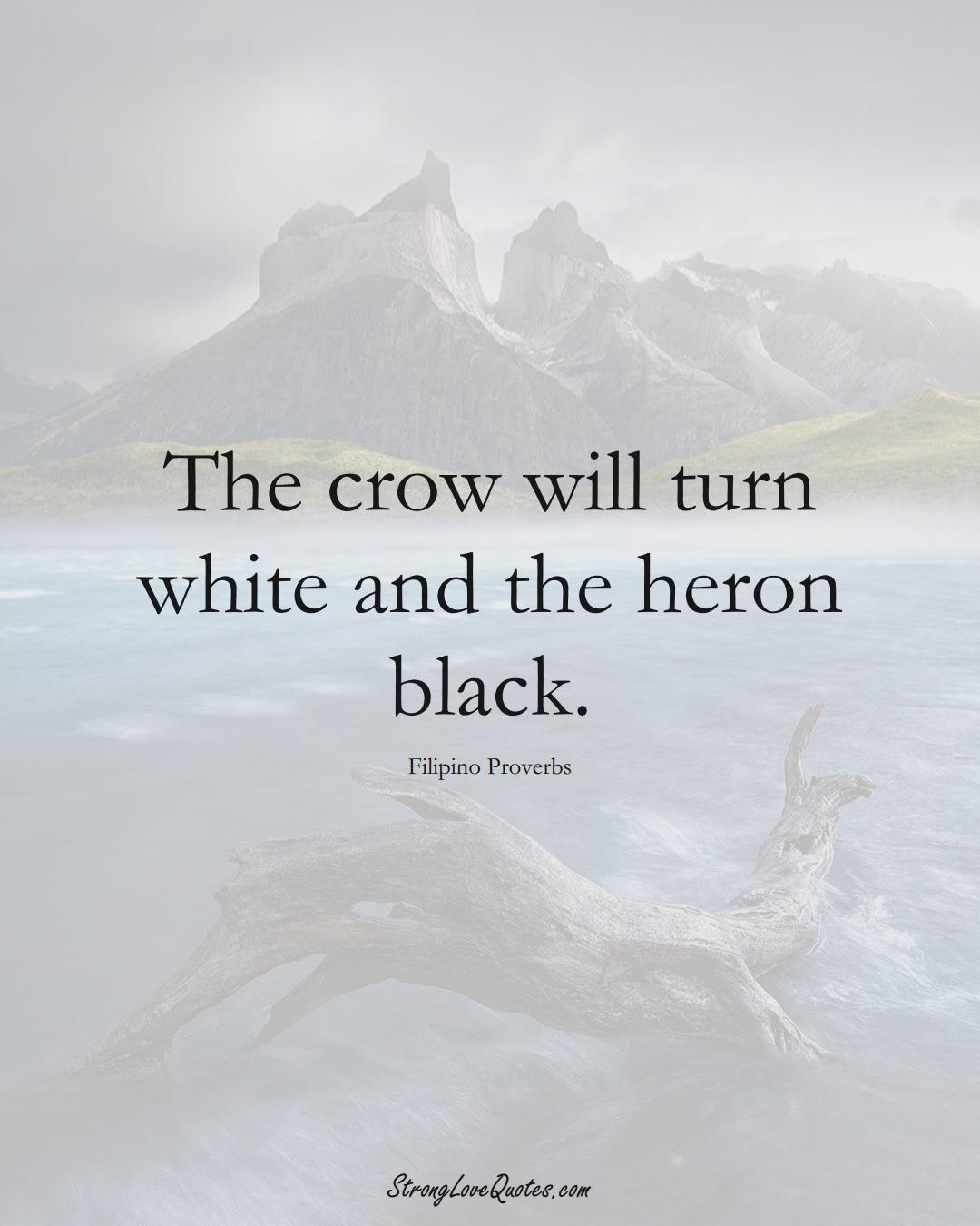 The crow will turn white and the heron black. (Filipino Sayings);  #AsianSayings