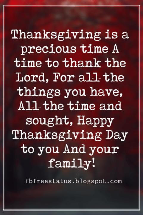 Wishes For Thanksgiving, Thanksgiving is a precious time A time to thank the Lord, For all the things you have, All the time and sought, Happy Thanksgiving Day to you And your family!