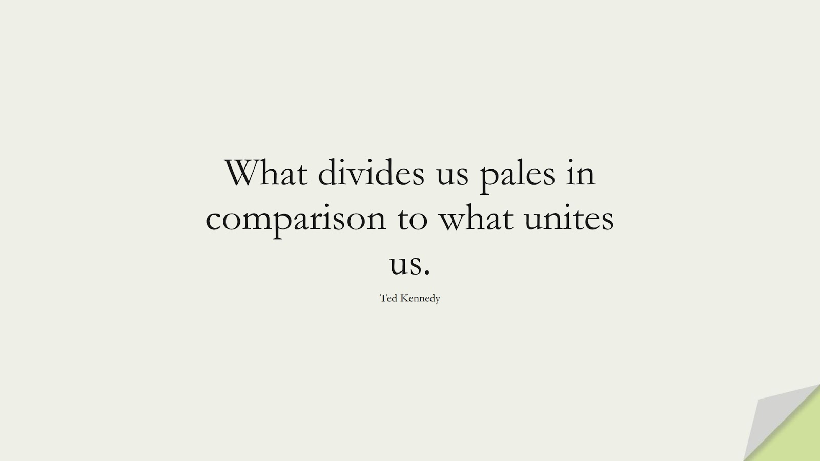 What divides us pales in comparison to what unites us. (Ted Kennedy);  #FamilyQuotes