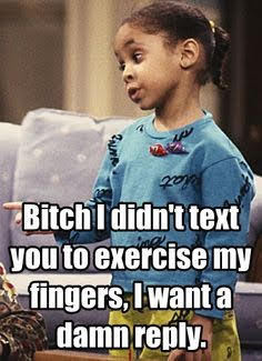 Bitch I Didn't Text You to Exercise My Fingers, I Want a Damn Reply!