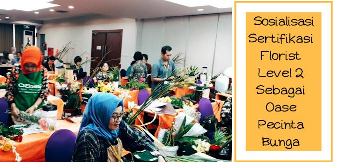 Sosialisasi Sertifikasi Florist Level 2 Sebagai Oase Pecinta Bunga