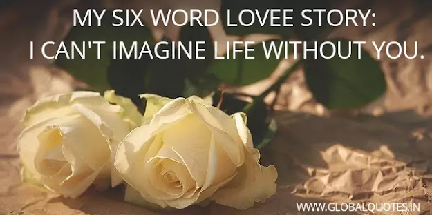 My six-word love story: I can't imagine life without you.