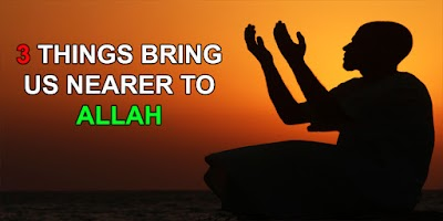 3 THINGS BRING US NEARER TO ALLAH
