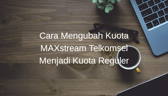Cara Mengubah Kuota MAXstream Telkomsel Menjadi Kuota Reguler