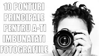 10 SFATURI PRINCIPALE PENTRU A-TI IMBUNATATI FOTOGRAFIILE