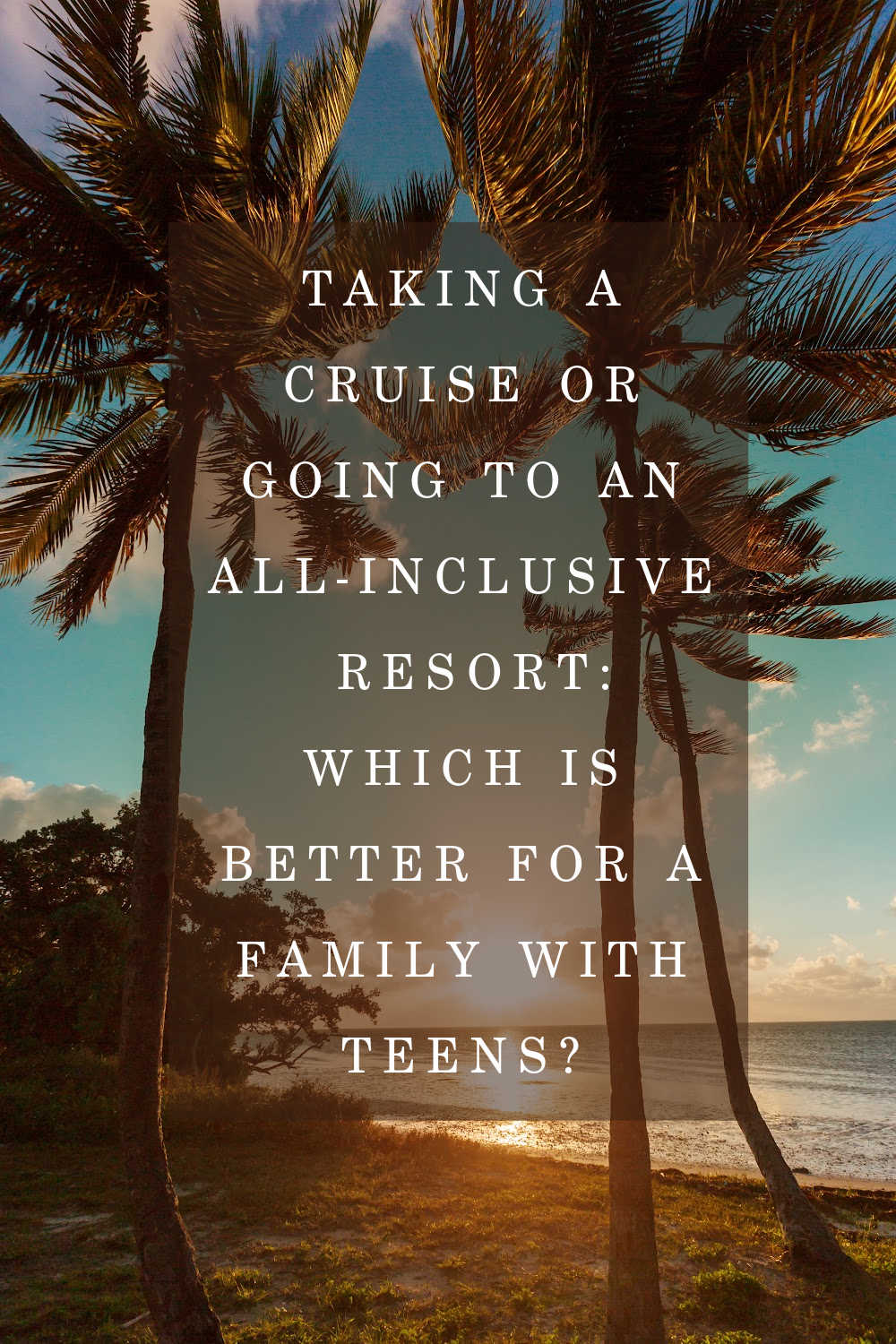 CRUISE OR ALL INCLUSIVE WITH TEENS