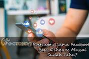 Postingan Facebook Bisa Dihapus Massal, Sudah Tahu?
