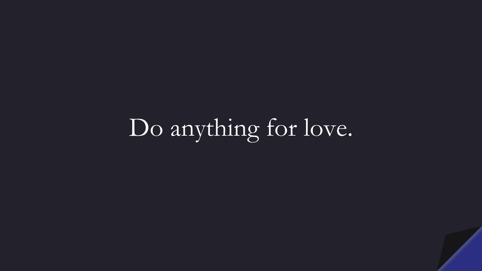 Do anything for love.FALSE