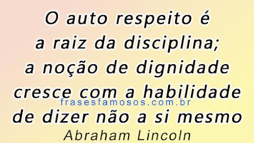 Frases Abraham Lincoln: O Auto Respeito é a Raiz da Disciplina