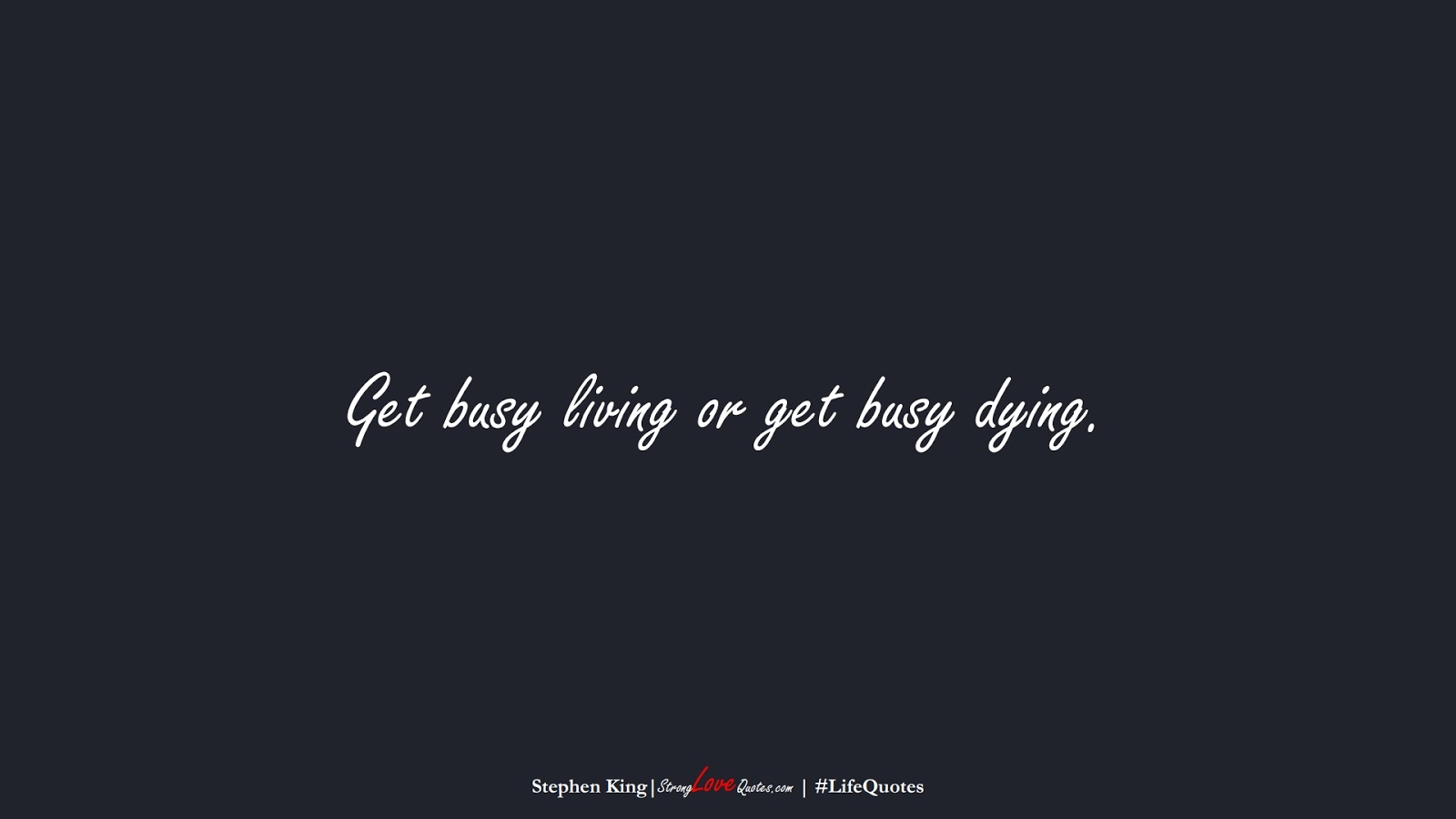 Get busy living or get busy dying. (Stephen King);  #LifeQuotes