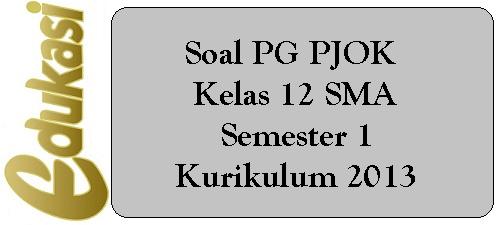 Soal PG PJOK  Kelas 12 SMA Semester 1 Kurikulum 2013
