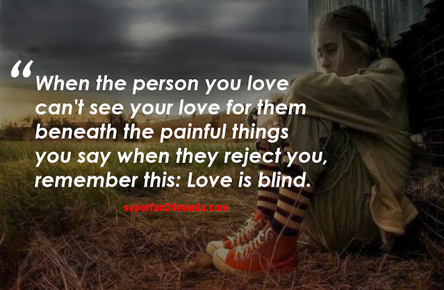 When the person you love can't see your love for them beneath the painful things you say when they reject you, remember this: Love is blind.
