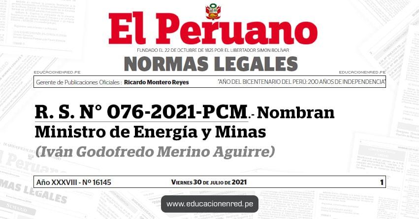 R. S. N° 076-2021-PCM.- Nombran Ministro de Energía y Minas (Iván Godofredo Merino Aguirre) MINEM - www.minem.gob.pe