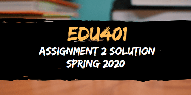 EDU401 Assignment 2 Solution Spring 2020