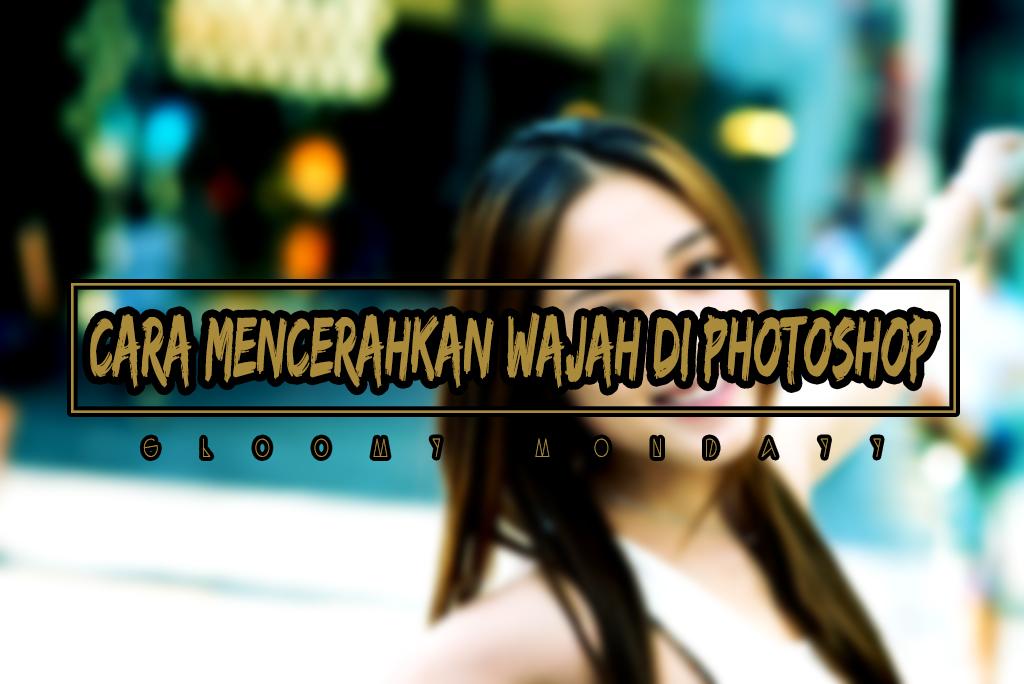 Cara Mencerahkan Wajah Di Photoshop