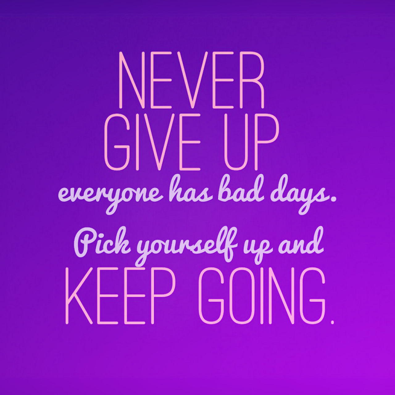 Never give up everyone has bad days. Pick yourself up and keep going.
