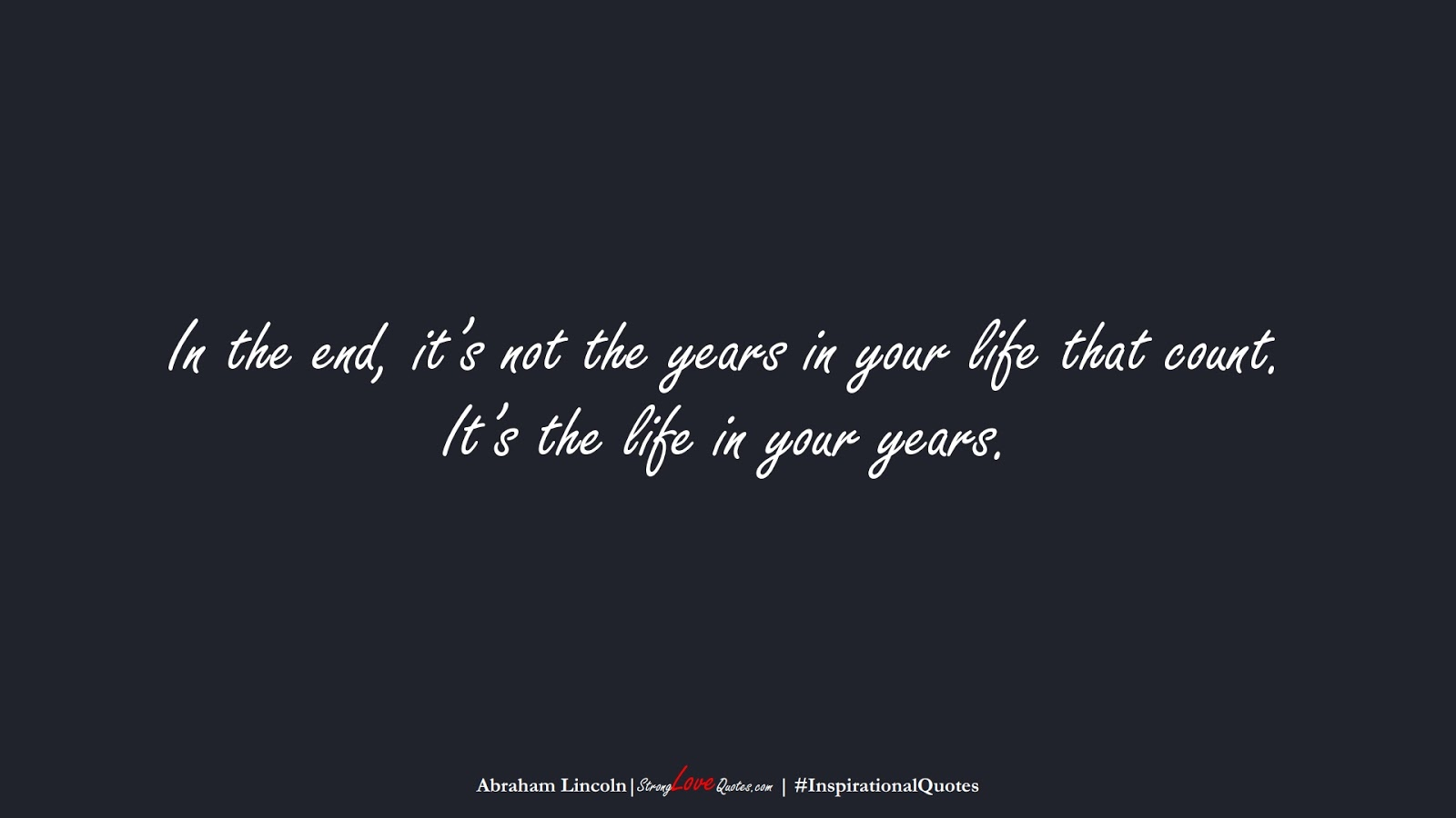 In the end, it's not the years in your life that count. It's the life in your years. (Abraham Lincoln);  #InspirationalQuotes