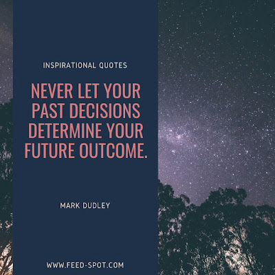 Never let your past decisions determine your future outcome. __ Mark Dudley