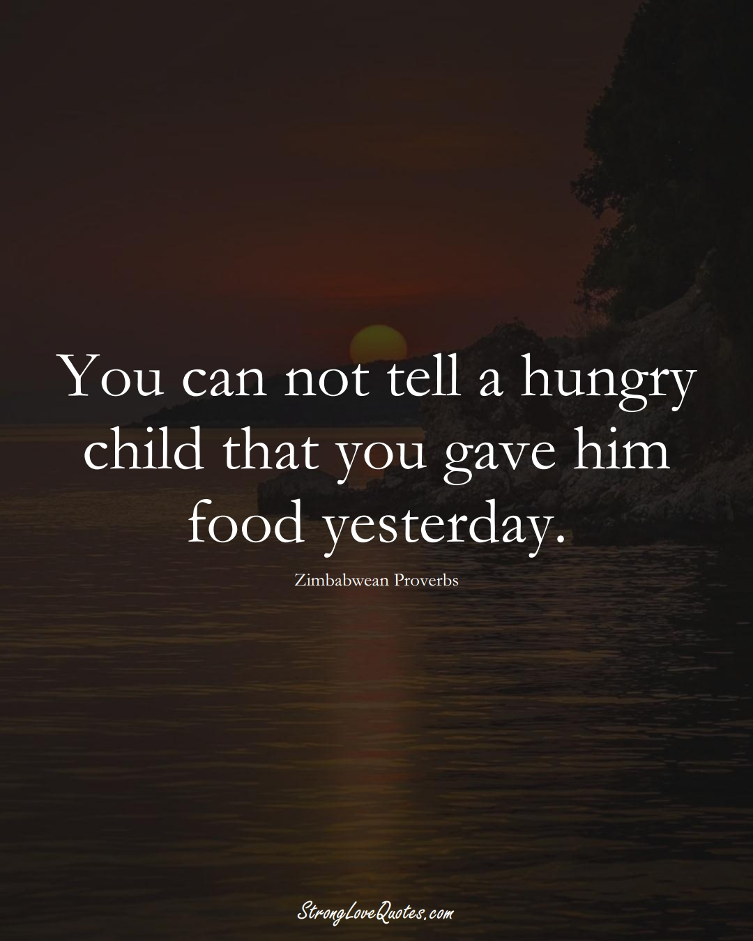 You can not tell a hungry child that you gave him food yesterday. (Zimbabwean Sayings);  #AfricanSayings