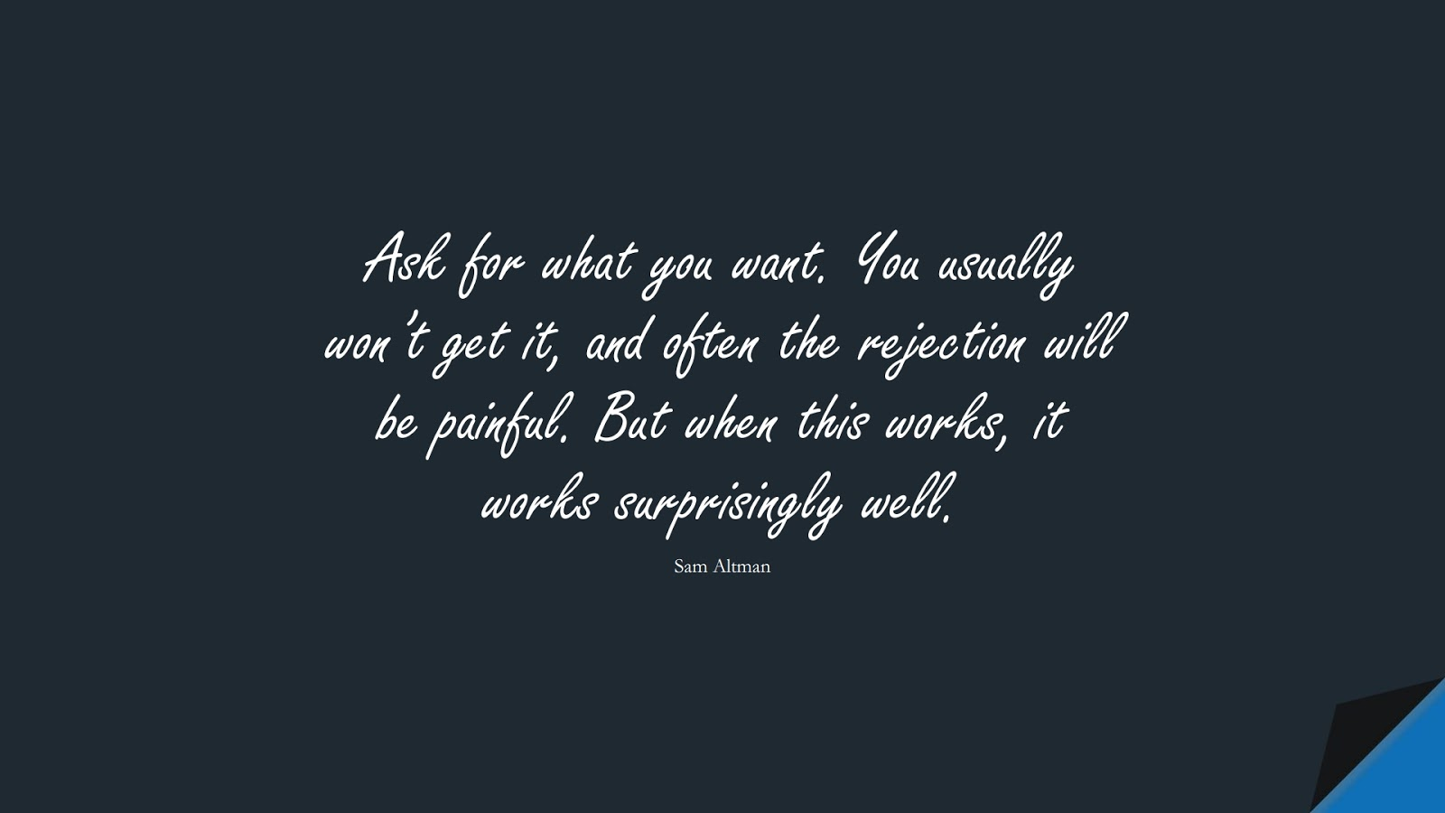 Ask for what you want. You usually won't get it, and often the rejection will be painful. But when this works, it works surprisingly well. (Sam Altman);  #SelfEsteemQuotes
