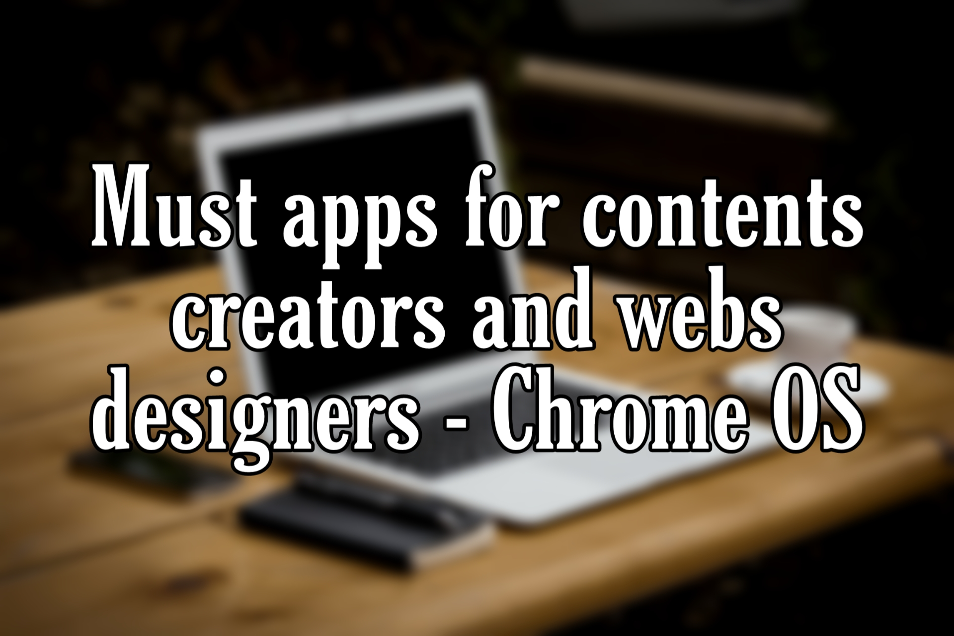 Must Apps for content creators and web designers - chrome OS