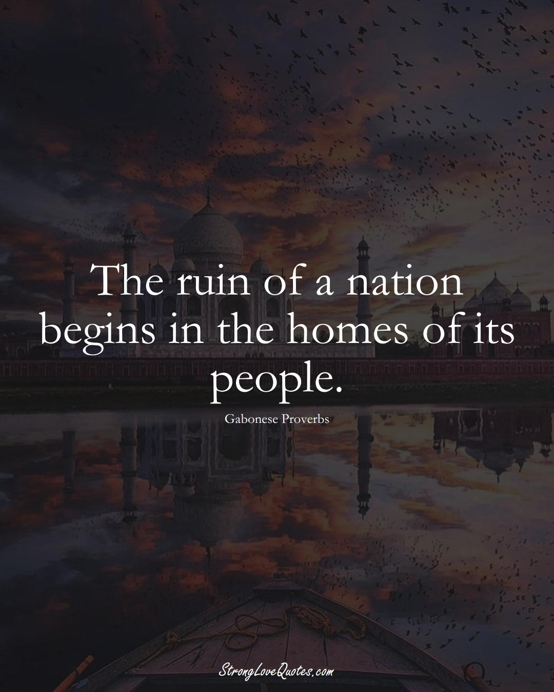 The ruin of a nation begins in the homes of its people. (Gabonese Sayings);  #AfricanSayings
