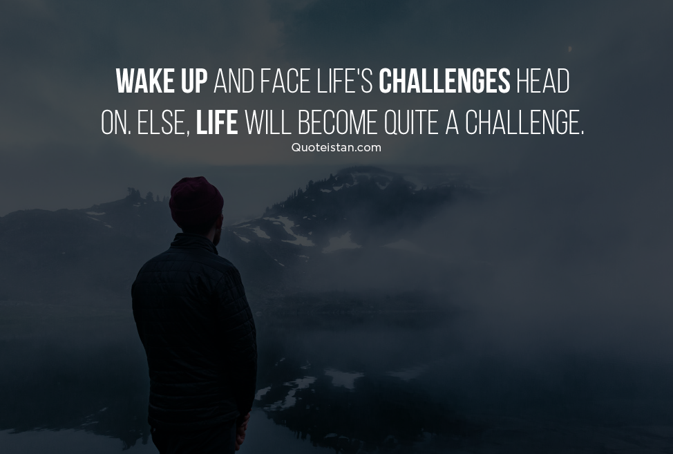 Wake up and face life's challenges head on. Else, life will become quite a challenge. #quoteoftheday