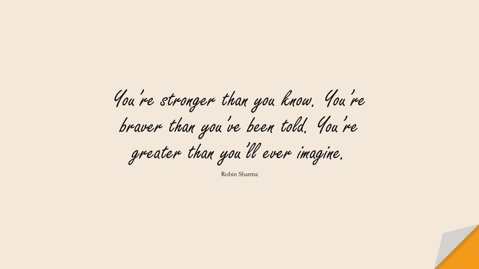 You're stronger than you know. You're braver than you've been told. You're greater than you'll ever imagine. (Robin Sharma);  #PositiveQuotes