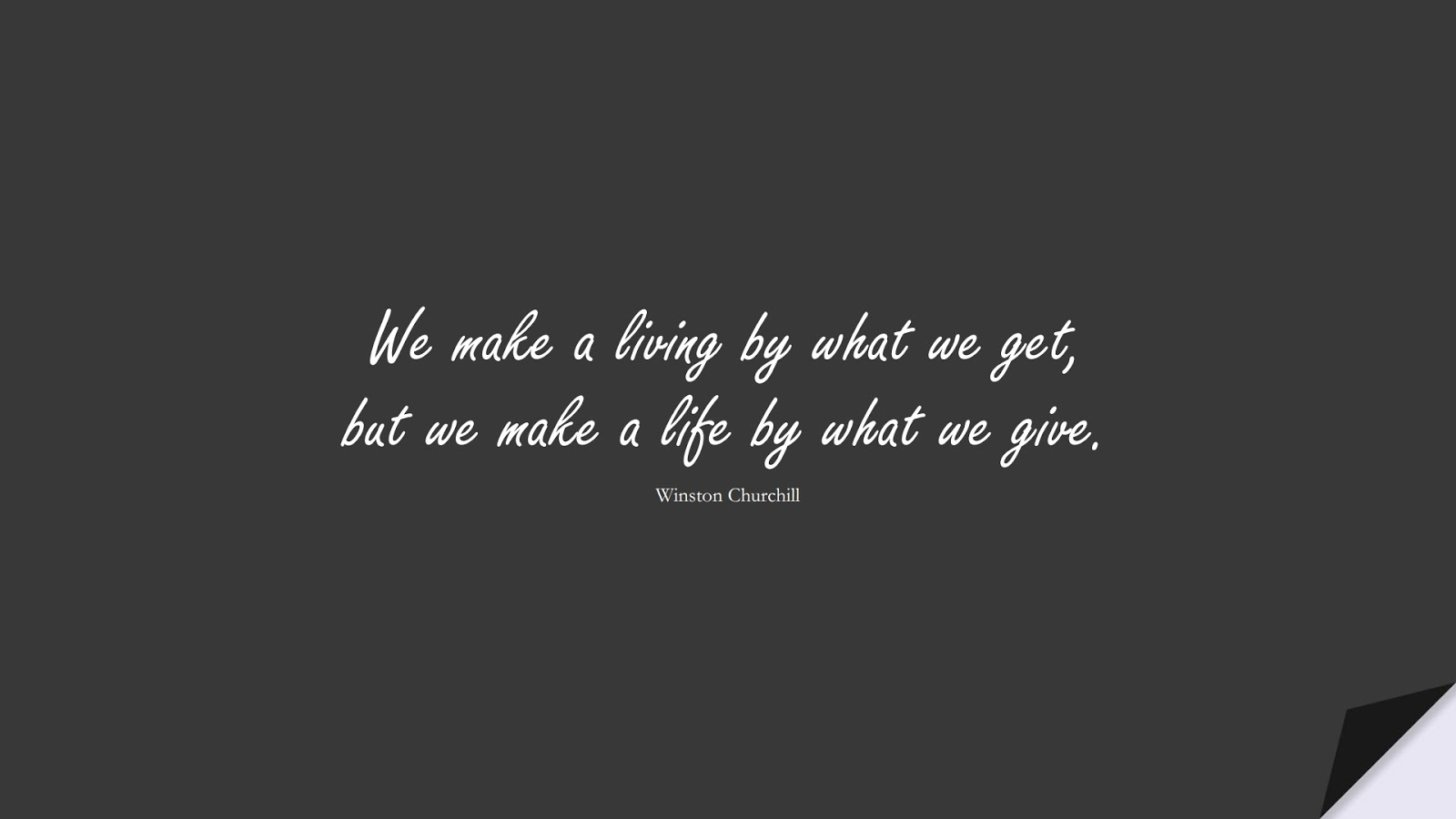 We make a living by what we get, but we make a life by what we give. (Winston Churchill);  #ShortQuotes
