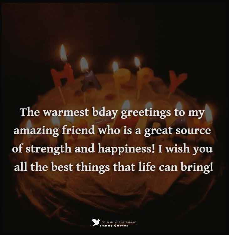The warmest bday greetings to my amazing friend who is a great source of strength and happiness! I wish you all the best things that life can bring! Happy Birthday Friend