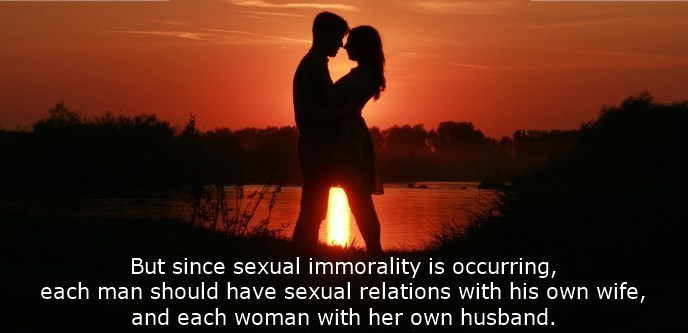 But since sexual immorality is occurring, each man should have sexual relations with his own wife, and each woman with her own husband.