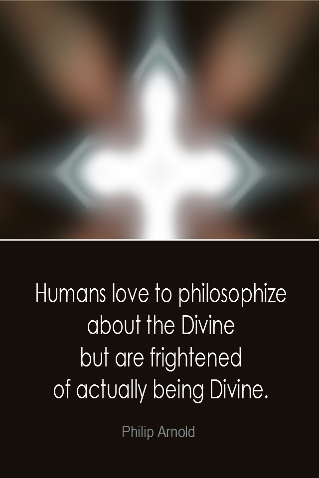 visual quote - image quotation: Humans love to philosophize about the Divine but are frightened of actually being Divine. - Philip Arnold