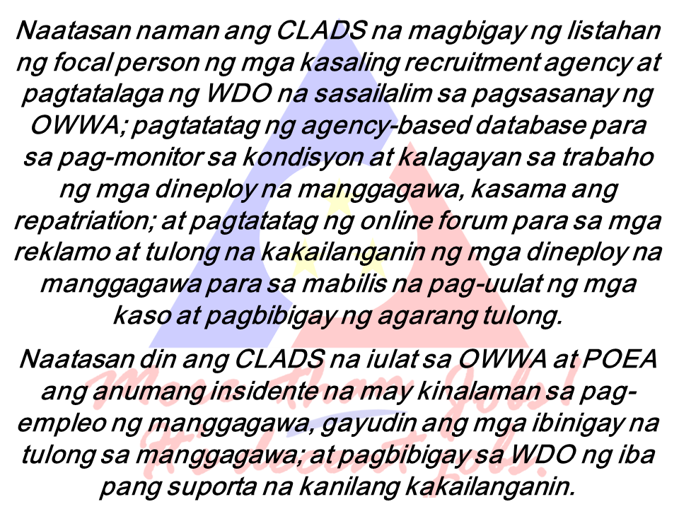 """The Coalition of Licensed Agencies for Domestic and Service Workers (CLADS) will give full protection to household service workers (HSWs) through the establishment of Welfare Help Desks from licensed Philippine Recruitment Agencies (PRA) as stated in a memorandum of understanding.  It will also provide DOLE, the Overseas Workers Welfare Administration and the Philippine Overseas Employment Administration (OWWA) access in monitoring the status of CLAD members and their workers on their respective host countries.  On the occasion of the celebration of Migrant Workers Day attended by Labor Secretary Silvestre H. Bello III early this week, the said agreement was signed .  """"This will help the labor department and our agencies in ensuring the protection and safety of our Filipino migrant workers on their workplace abroad. We thank our partners from the licensed agencies for their initiative to lend assistance to the government and serve our modern day heroes,"""" Bello said.Based on the agreement, OWWA will comprehensively train the designated Welfare Desk Officers (WDOs) under CLADS and it includes providing them  with relevant information and communication materials. A certificate of training completion will also be issued. POEA will serve as a supervisor and monitor the PRA member of CLADS on their compliance to POEA rules and regulations; integrate monitoring and reporting requirements and provision of welfare assistance to OFWs in the Continuing Agency Education Program (CAEP) for licensed agencies.  One of the duties of CLADS is to report any form of incident relating to the employment of worker to OWWA and POEA  including actions taken to assist the worker; and provide WDO other necessary support services.  """"We look forward to the success of the MOU since majority of the welfare cases we received here in OWWA came from domestic workers who experience maltreatment, contract violation, sexual abuse, harassment, and other infraction of their rights. The government and th"""
