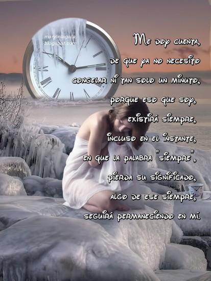 """Congelar un instante mientras lo vivo, para evitar que pase a formar parte de mi lista de recuerdos, es algo así como detener el tiempo, darle calor, convertirme en minuto, jugar entre su minutero, a ser infinita. Nadie puede cambiar su historia, pero sí la manera en que experimenta de nuevo lo vivido. Quizás por eso, hoy esa imagen me expresa tanto, porque a veces hay momentos, en que por su interminable calidez, permanecen siempre en mí y el paso del tiempo no los deteriora, sencillamente han pasado a ser yo. Y llegada a esa última reflexión, me doy cuenta, de que ya no necesito congelar ni tan solo un minuto, porque eso que soy, existirá siempre, incluso en el instante, en que la palabra """"siempre"""", pierda su significado, algo de ese siempre, seguirá permaneciendo en mí."""